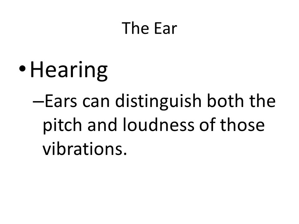 The Ear Hearing – Ears can distinguish both the pitch and loudness of those vibrations.