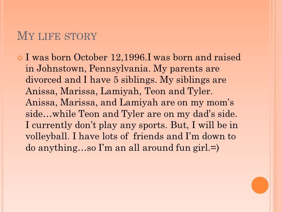M Y LIFE STORY I was born October 12,1996.I was born and raised in Johnstown, Pennsylvania.