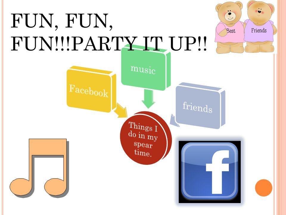 FUN, FUN, FUN!!!PARTY IT UP!!
