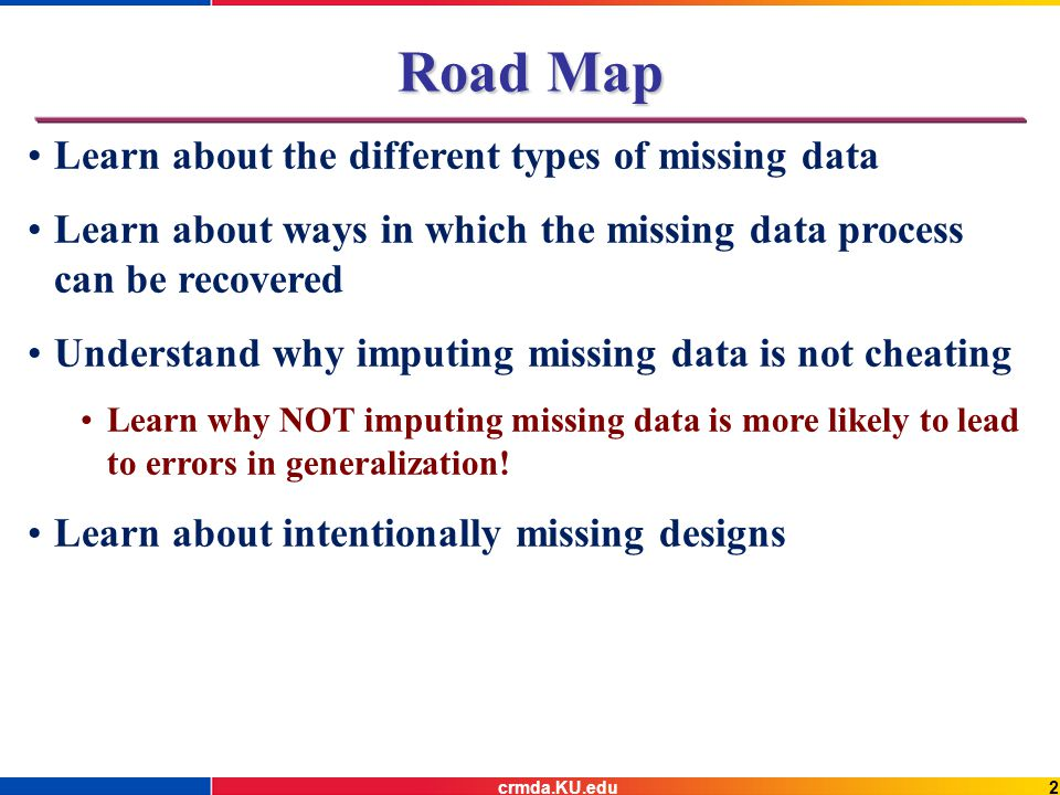 3crmda.KU.edu Key Considerations Recoverability Is it possible to recover what the sufficient statistics would have been if there was no missing data.