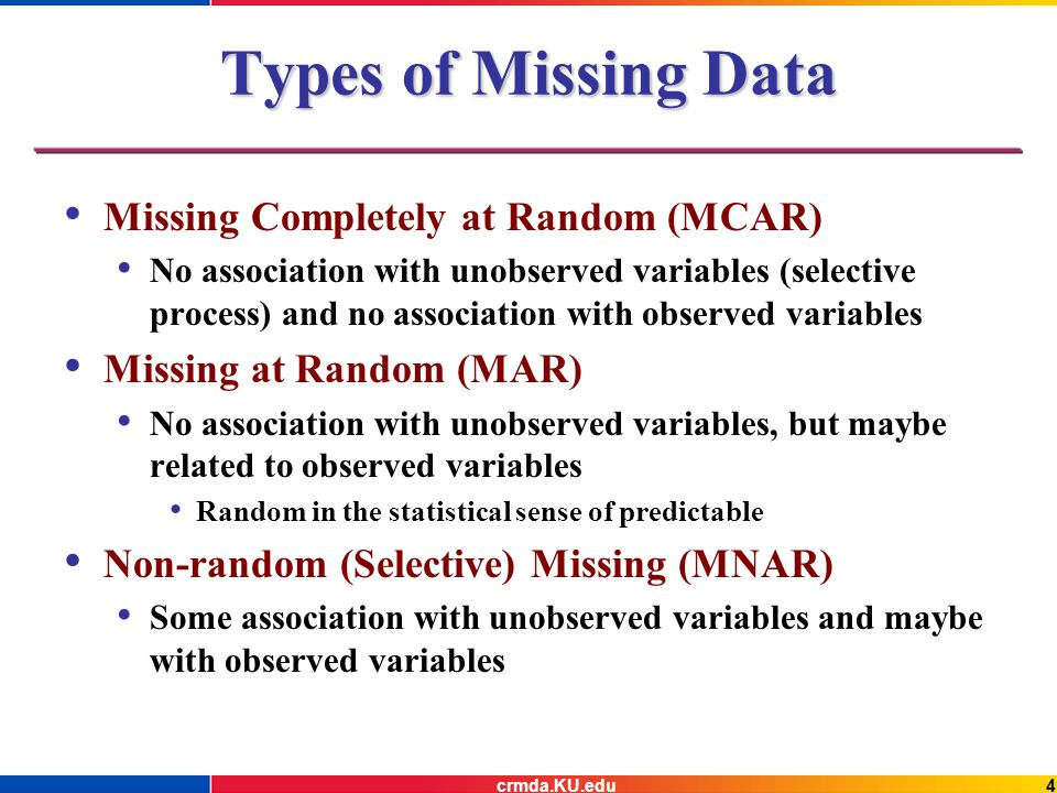 4crmda.KU.edu Types of Missing Data Missing Completely at Random (MCAR) No association with unobserved variables (selective process) and no association with observed variables Missing at Random (MAR) No association with unobserved variables, but maybe related to observed variables Random in the statistical sense of predictable Non-random (Selective) Missing (MNAR) Some association with unobserved variables and maybe with observed variables