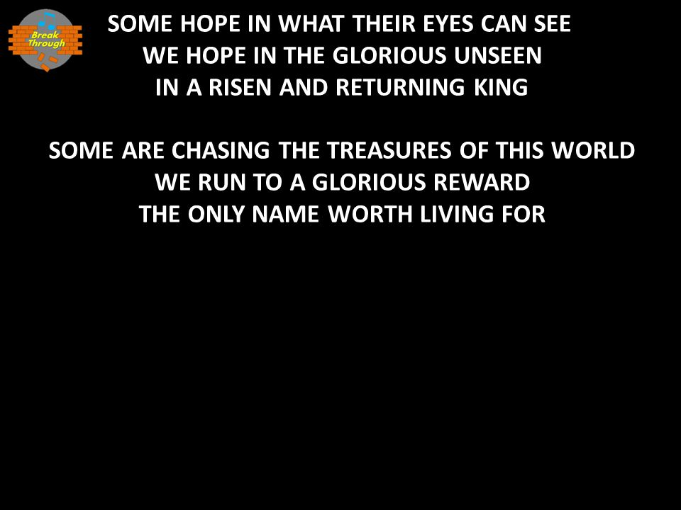 SOME HOPE IN WHAT THEIR EYES CAN SEE WE HOPE IN THE GLORIOUS UNSEEN IN A RISEN AND RETURNING KING SOME ARE CHASING THE TREASURES OF THIS WORLD WE RUN TO A GLORIOUS REWARD THE ONLY NAME WORTH LIVING FOR