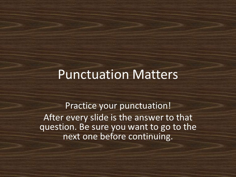 Punctuation Matters Practice your punctuation. After every slide is the answer to that question.