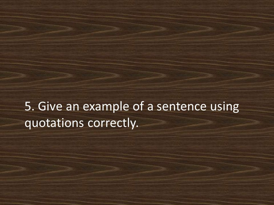 5. Give an example of a sentence using quotations correctly.