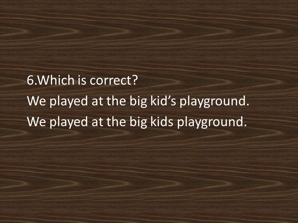 6.Which is correct We played at the big kid's playground. We played at the big kids playground.