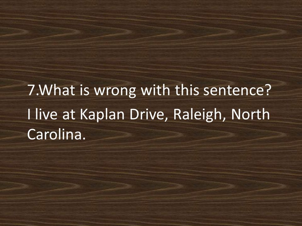 7.What is wrong with this sentence I live at Kaplan Drive, Raleigh, North Carolina.