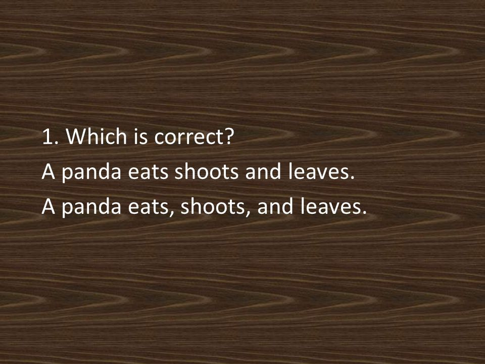 1. Which is correct A panda eats shoots and leaves. A panda eats, shoots, and leaves.