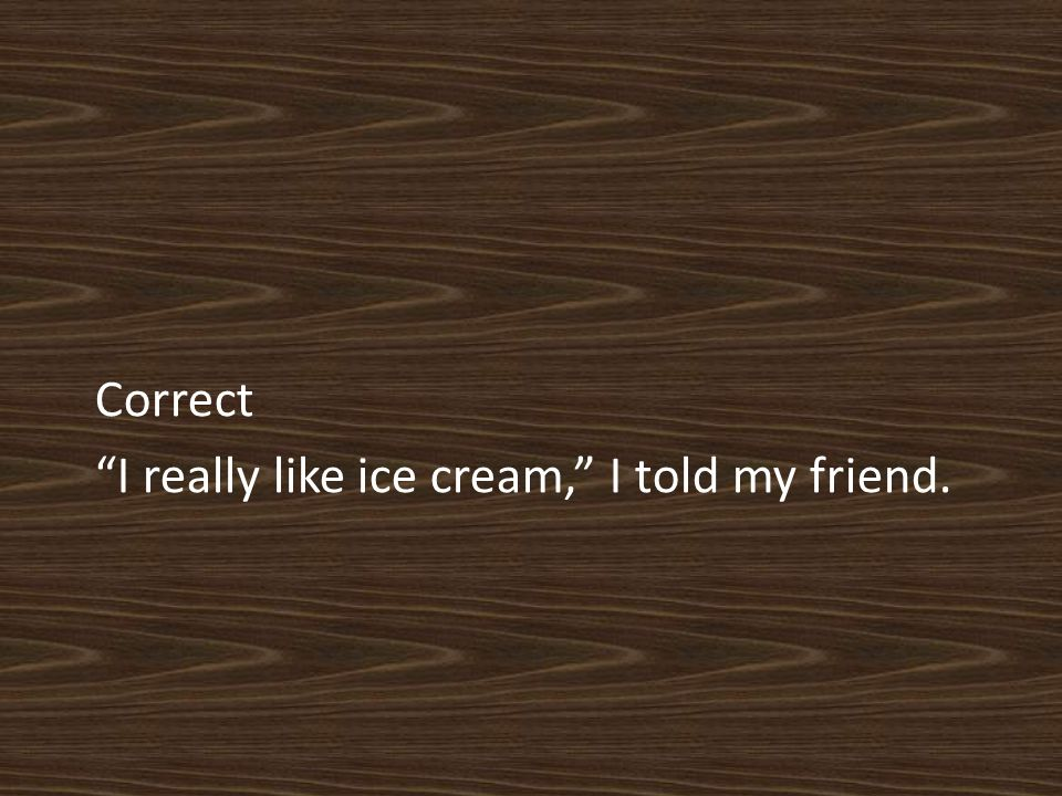 Correct I really like ice cream, I told my friend.