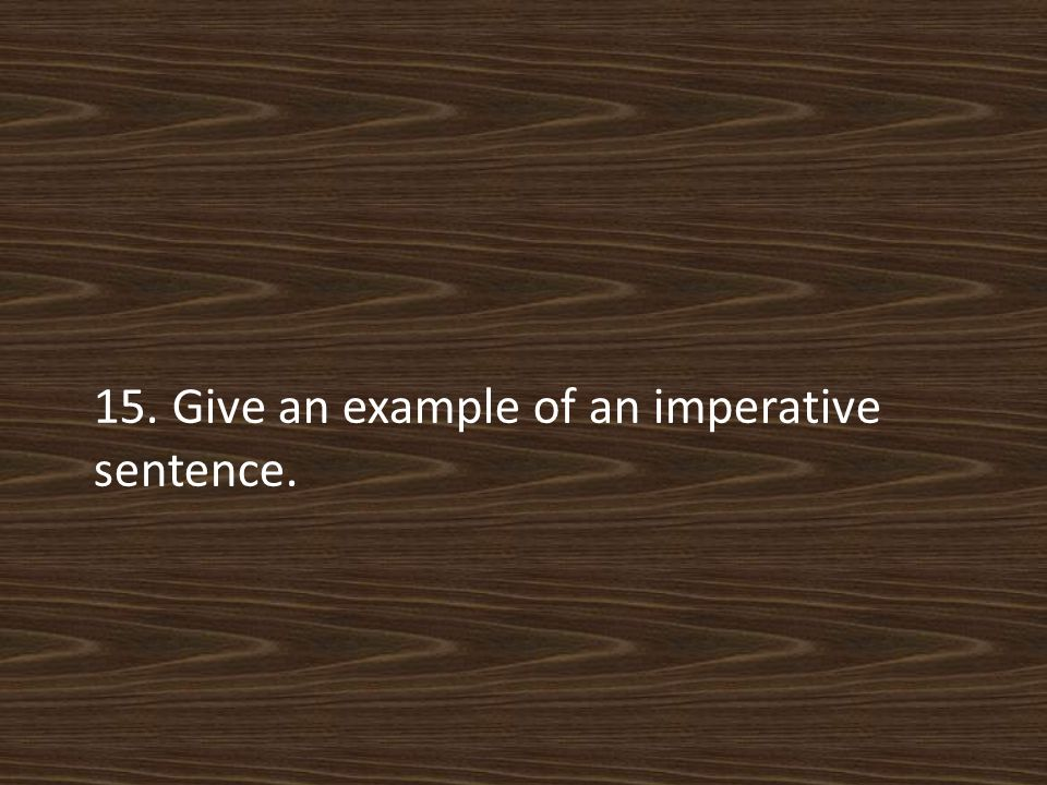 15. Give an example of an imperative sentence.