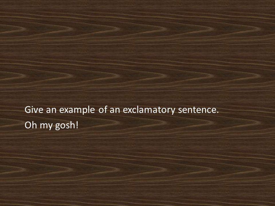 Give an example of an exclamatory sentence. Oh my gosh!