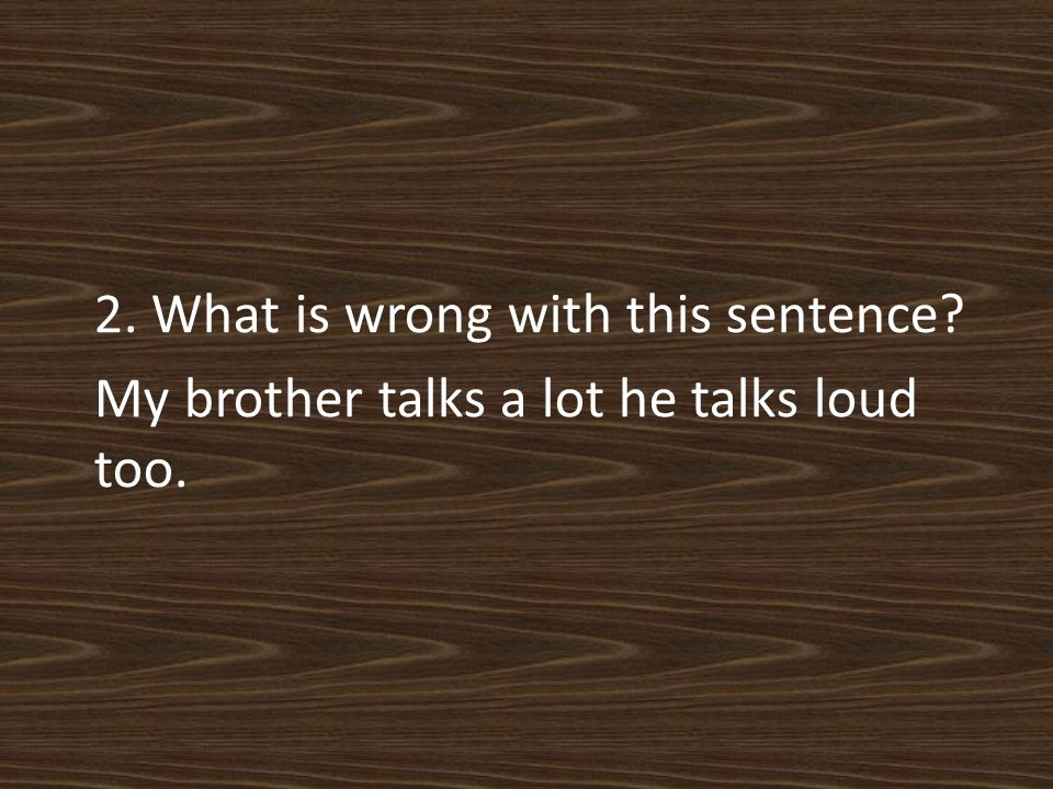 2. What is wrong with this sentence My brother talks a lot he talks loud too.
