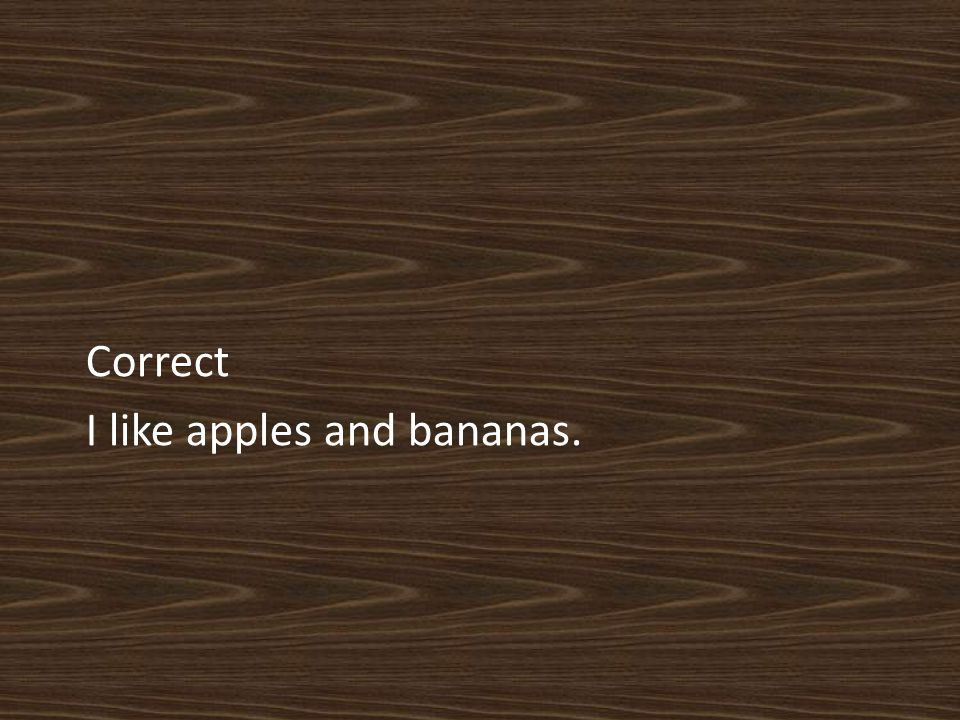 Correct I like apples and bananas.