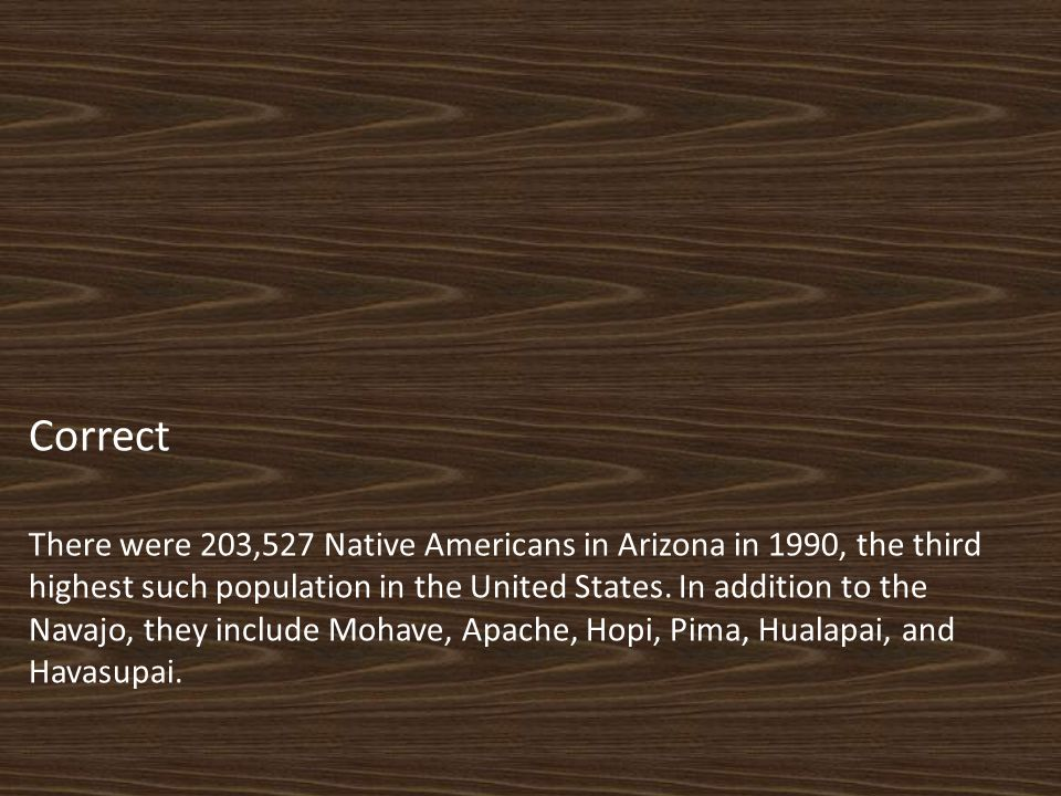 Correct There were 203,527 Native Americans in Arizona in 1990, the third highest such population in the United States.