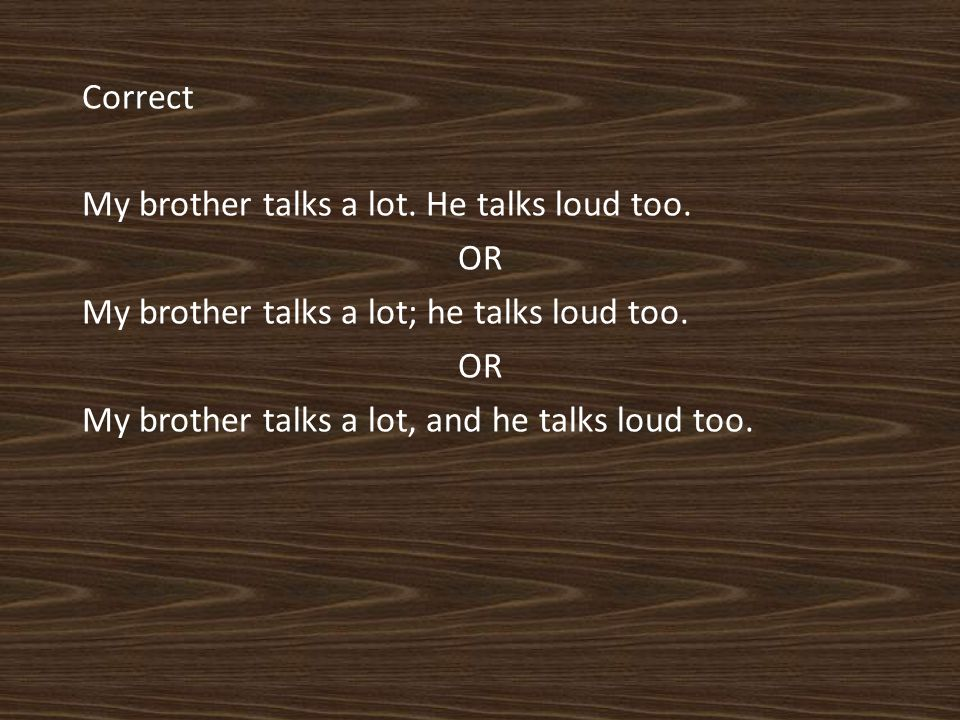Correct My brother talks a lot. He talks loud too.