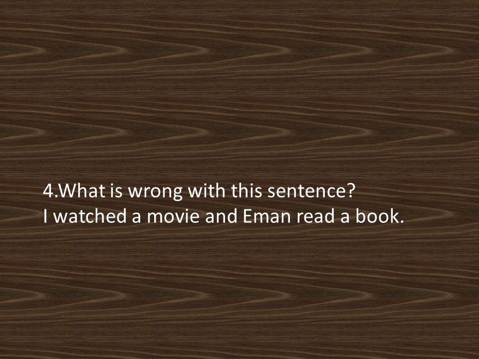 4.What is wrong with this sentence I watched a movie and Eman read a book.