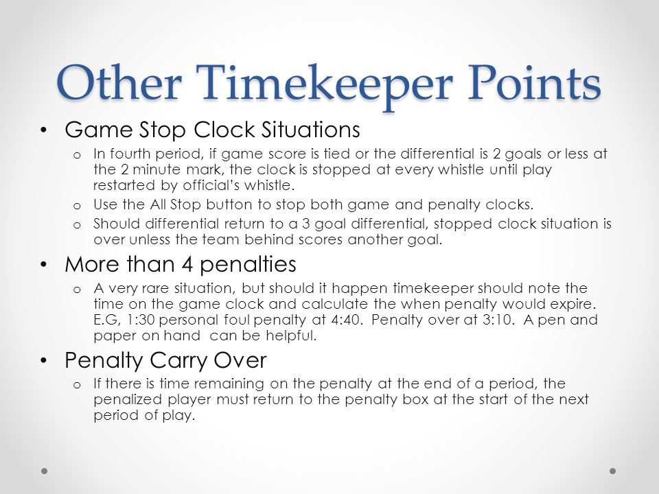 Other Timekeeper Points Game Stop Clock Situations o In fourth period, if game score is tied or the differential is 2 goals or less at the 2 minute ma
