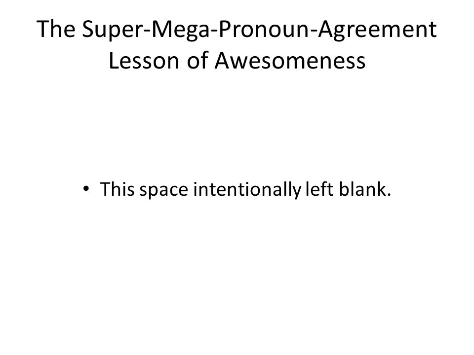 The Super-Mega-Pronoun-Agreement Lesson of Awesomeness This space intentionally left blank.