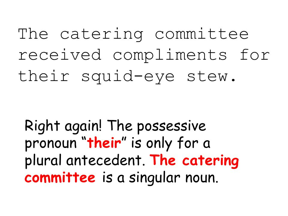 "The catering committee received compliments for their squid-eye stew. Right again! The possessive pronoun ""their"" is only for a plural antecedent. The"