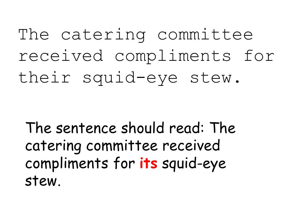 The catering committee received compliments for their squid-eye stew. The sentence should read: The catering committee received compliments for its sq