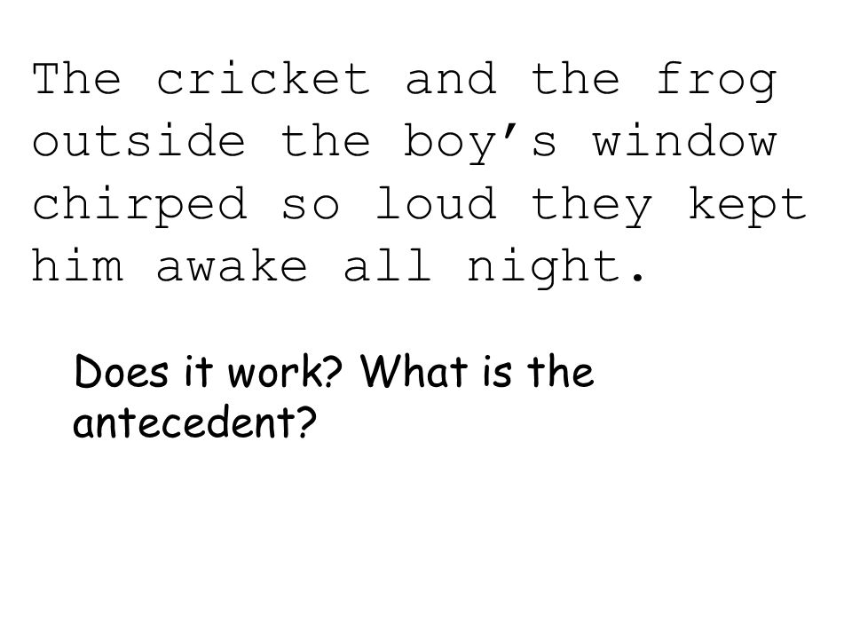 The cricket and the frog outside the boy's window chirped so loud they kept him awake all night. Does it work? What is the antecedent?