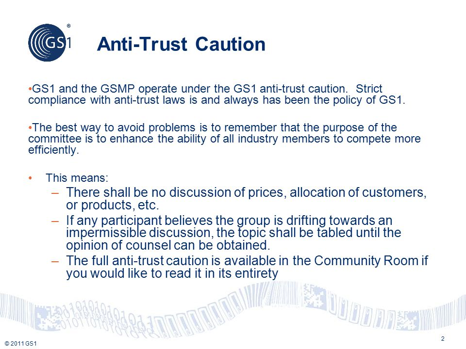 © 2011 GS1 Anti-Trust Caution GS1 and the GSMP operate under the GS1 anti-trust caution. Strict compliance with anti-trust laws is and always has been