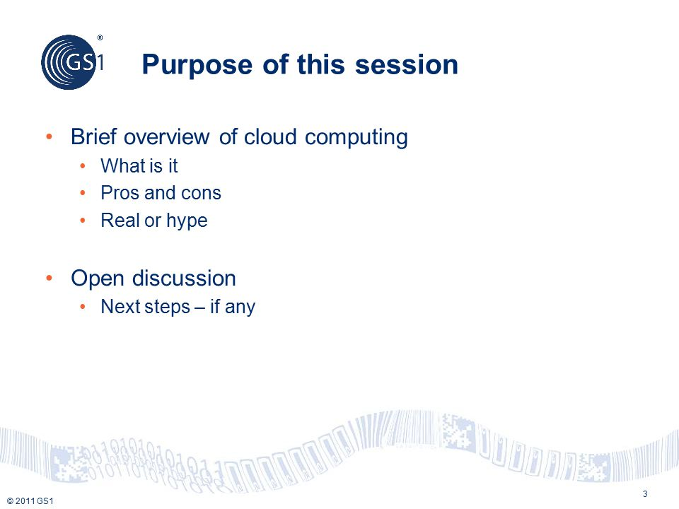 © 2011 GS1 3 Purpose of this session Brief overview of cloud computing What is it Pros and cons Real or hype Open discussion Next steps – if any