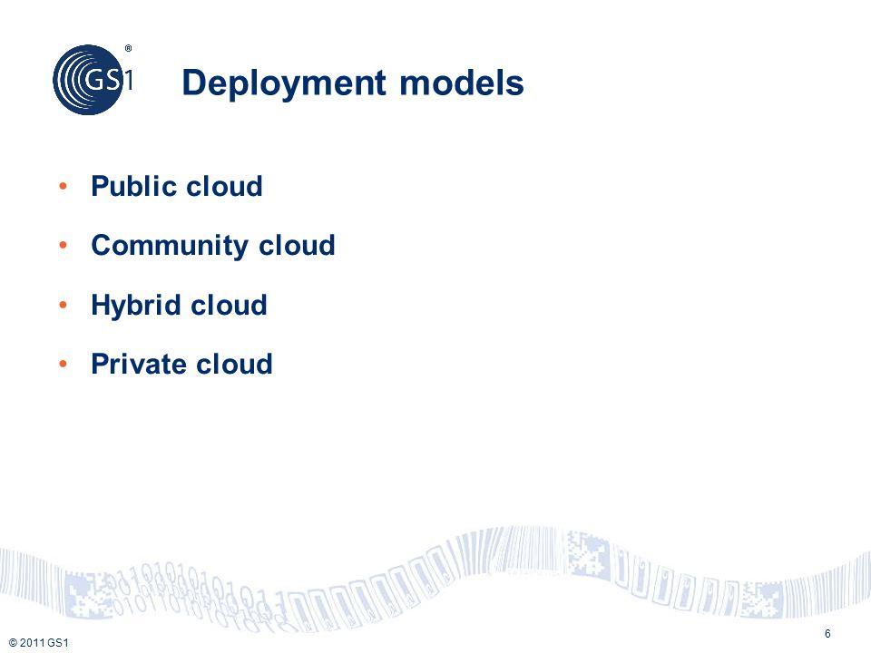 © 2011 GS1 Deployment models Public cloud Community cloud Hybrid cloud Private cloud 6