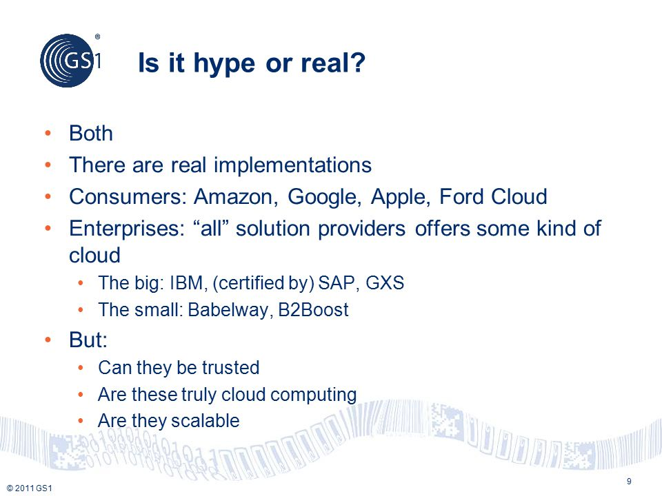 """© 2011 GS1 Is it hype or real? 9 Both There are real implementations Consumers: Amazon, Google, Apple, Ford Cloud Enterprises: """"all"""" solution provider"""
