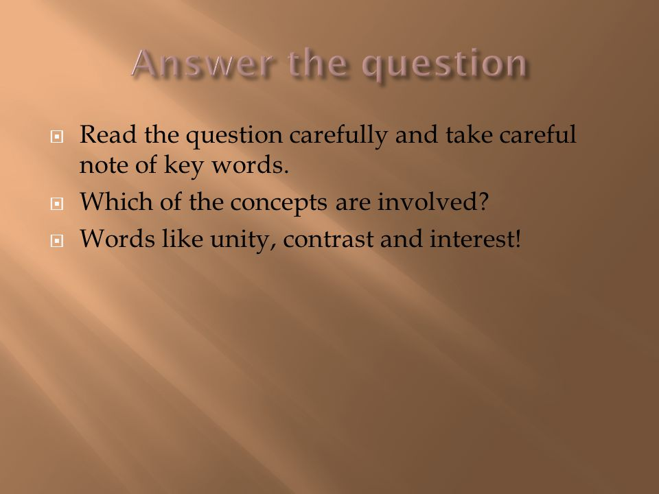  Read the question carefully and take careful note of key words.  Which of the concepts are involved?  Words like unity, contrast and interest!
