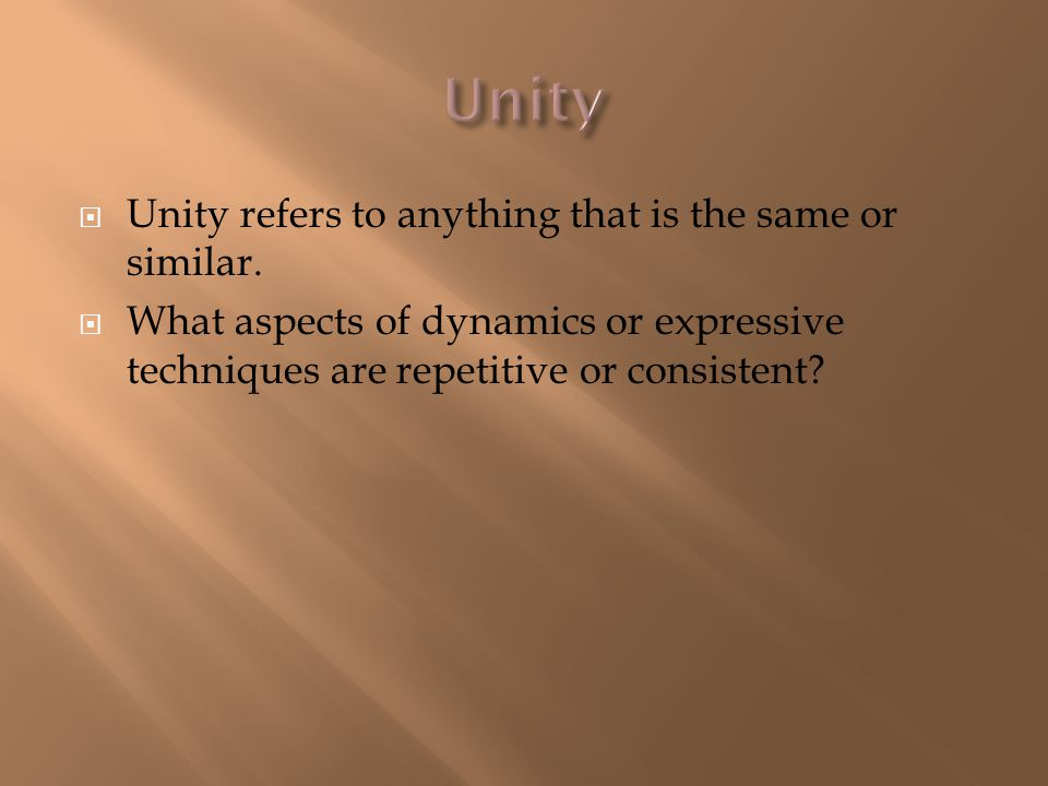  Unity refers to anything that is the same or similar.  What aspects of dynamics or expressive techniques are repetitive or consistent?