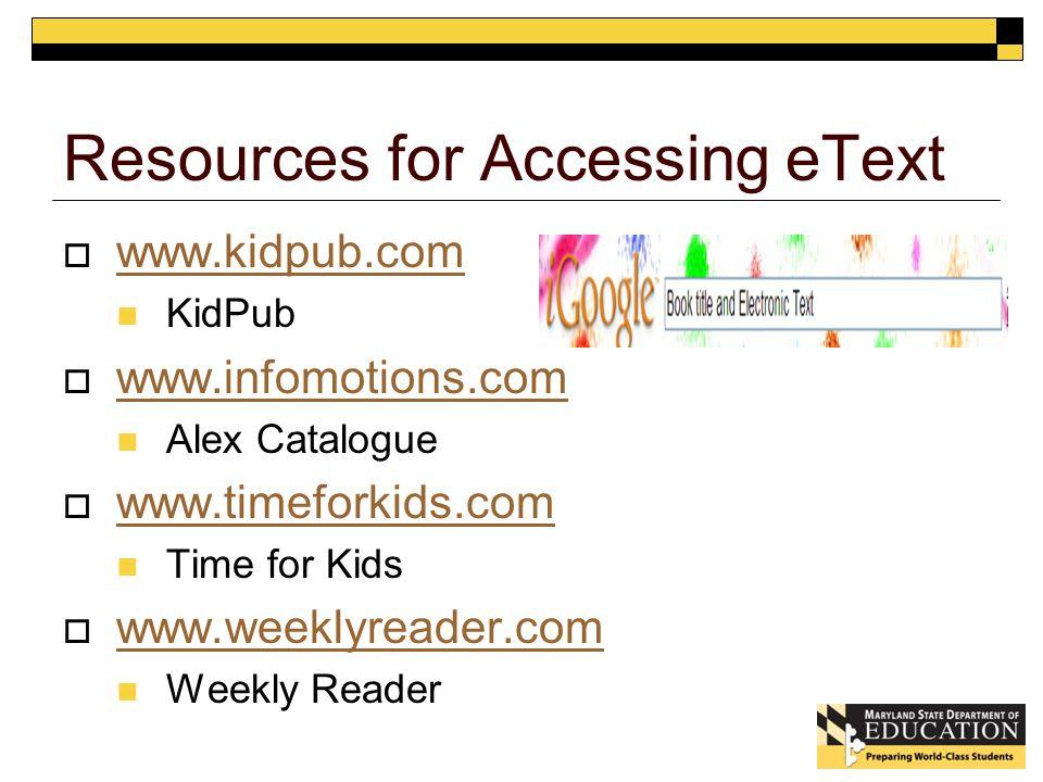 Resources for Accessing eText  www.kidpub.com www.kidpub.com KidPub  www.infomotions.com www.infomotions.com Alex Catalogue  www.timeforkids.com www.timeforkids.com Time for Kids  www.weeklyreader.com www.weeklyreader.com Weekly Reader