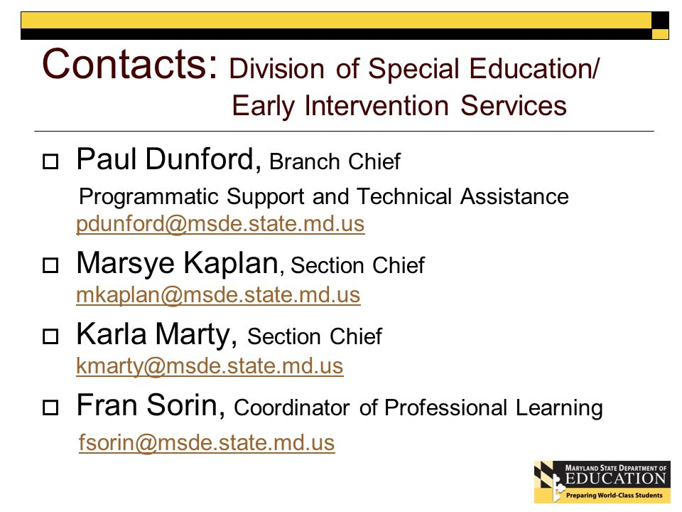 Contacts: Division of Special Education/ Early Intervention Services  Paul Dunford, Branch Chief Programmatic Support and Technical Assistance pdunford@msde.state.md.us pdunford@msde.state.md.us  Marsye Kaplan, Section Chief mkaplan@msde.state.md.us mkaplan@msde.state.md.us  Karla Marty, Section Chief kmarty@msde.state.md.us kmarty@msde.state.md.us  Fran Sorin, Coordinator of Professional Learning fsorin@msde.state.md.us