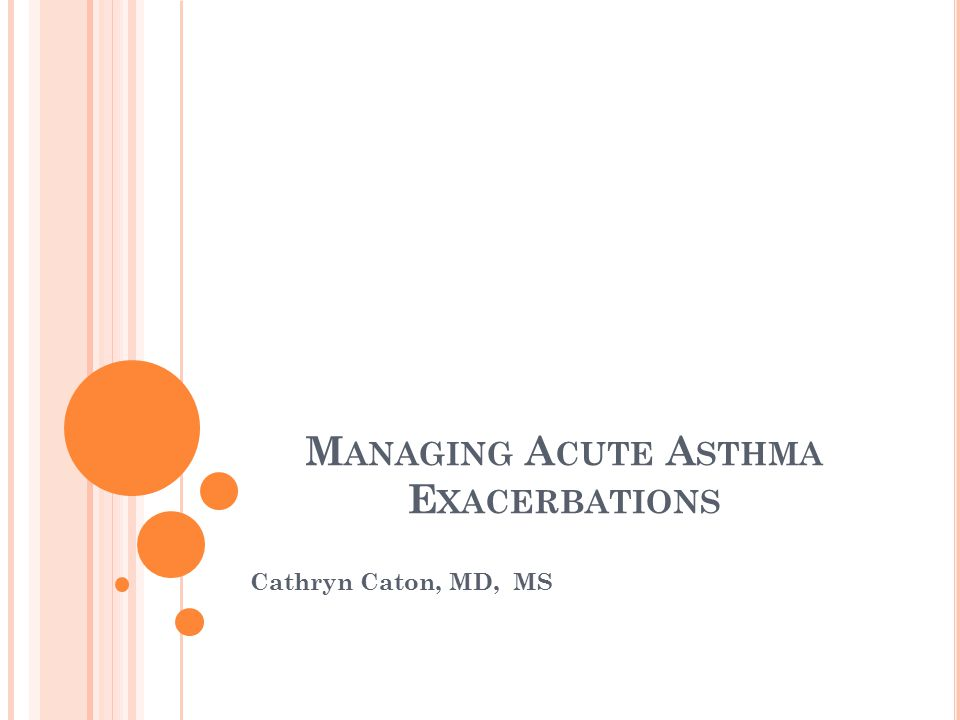 O BJECTIVES Review assessment of patients with asthma exacerbation Review components of brief history and physical exam Describe findings associated with mild, moderate and severe exacerbations Treatment of moderate and severe exacerbations Review discharge planning for patients with an asthma exacerbation