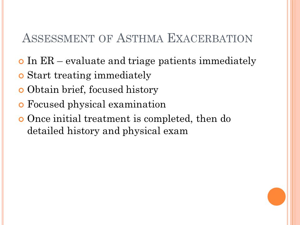 A SSESSMENT OF A STHMA E XACERBATION In ER – evaluate and triage patients immediately Start treating immediately Obtain brief, focused history Focused physical examination Once initial treatment is completed, then do detailed history and physical exam
