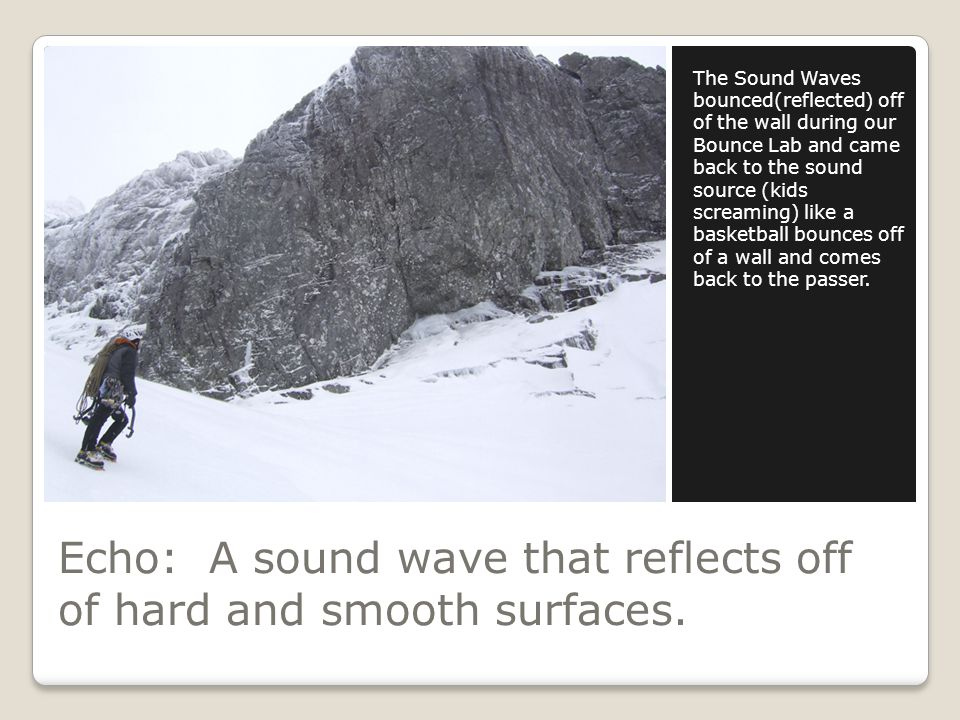 Echo: A sound wave that reflects off of hard and smooth surfaces.