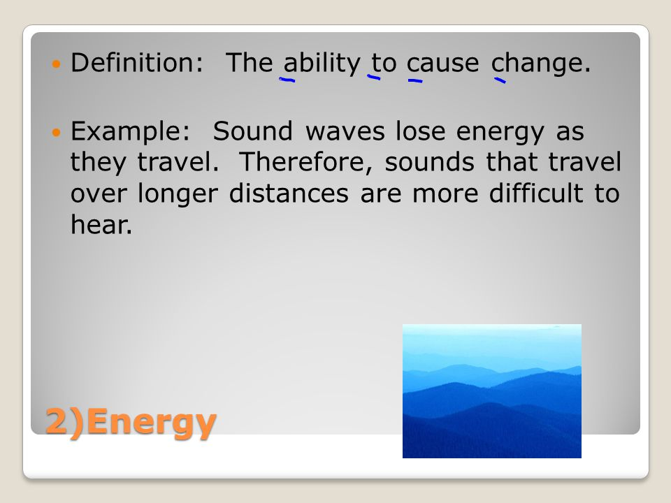 2)Energy Definition: The ability to cause change. Example: Sound waves lose energy as they travel.