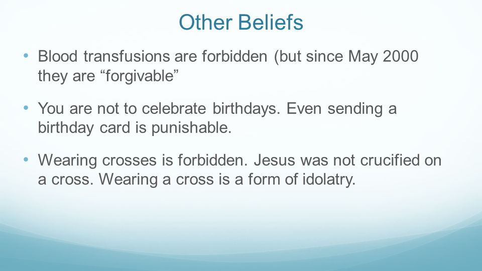 "Other Beliefs Blood transfusions are forbidden (but since May 2000 they are ""forgivable"" You are not to celebrate birthdays. Even sending a birthday c"