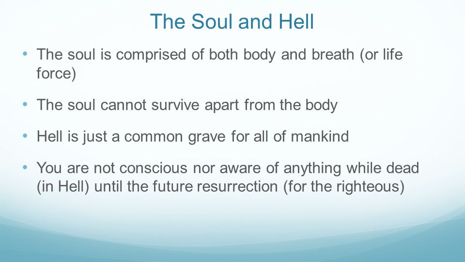 The Soul and Hell The soul is comprised of both body and breath (or life force) The soul cannot survive apart from the body Hell is just a common grav