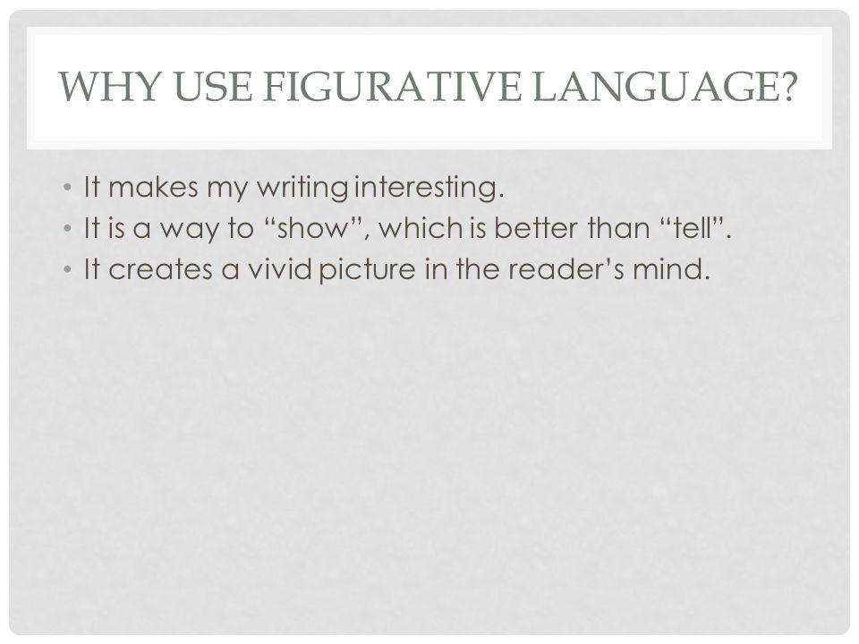 WHY USE FIGURATIVE LANGUAGE. It makes my writing interesting.