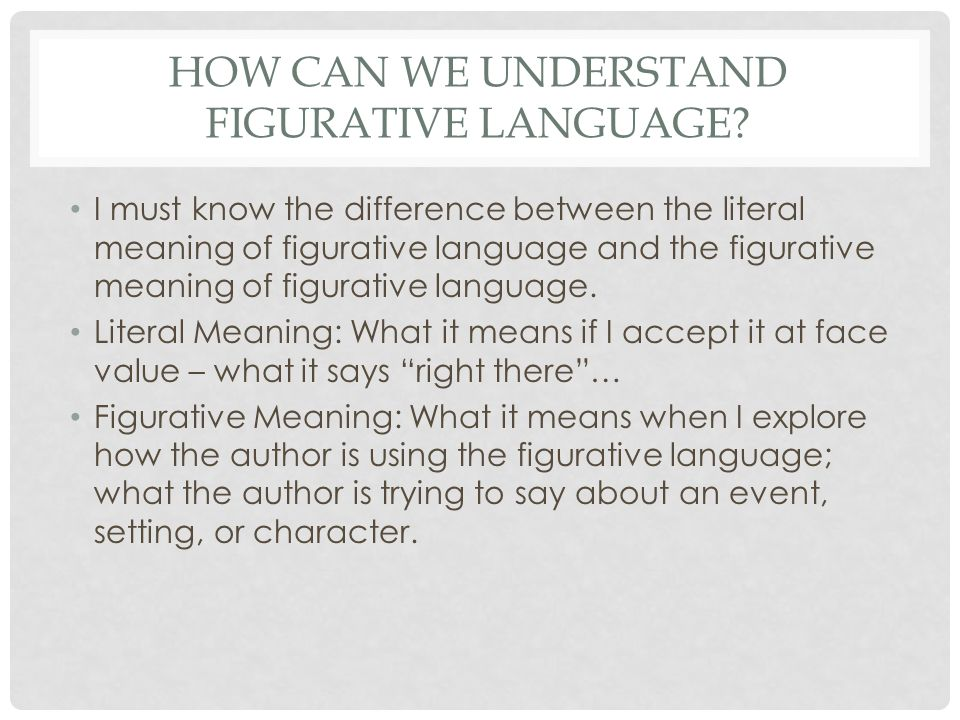 HOW CAN WE UNDERSTAND FIGURATIVE LANGUAGE? I must know the difference between the literal meaning of figurative language and the figurative meaning of