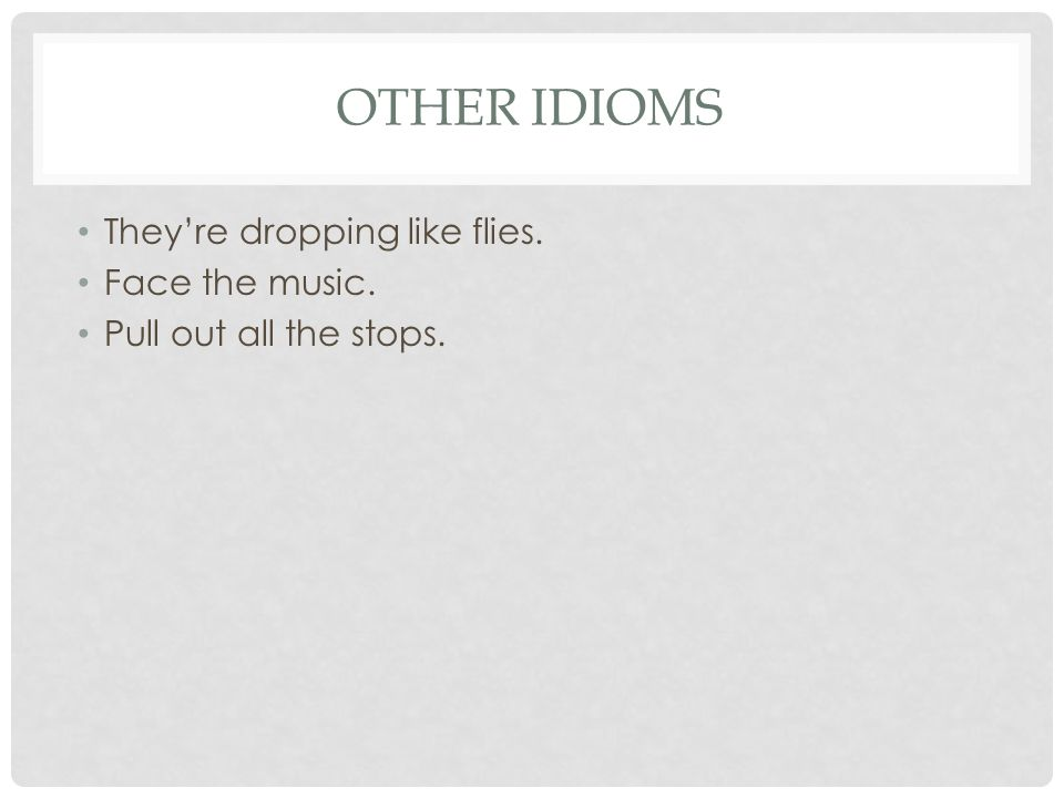 OTHER IDIOMS They're dropping like flies. Face the music. Pull out all the stops.