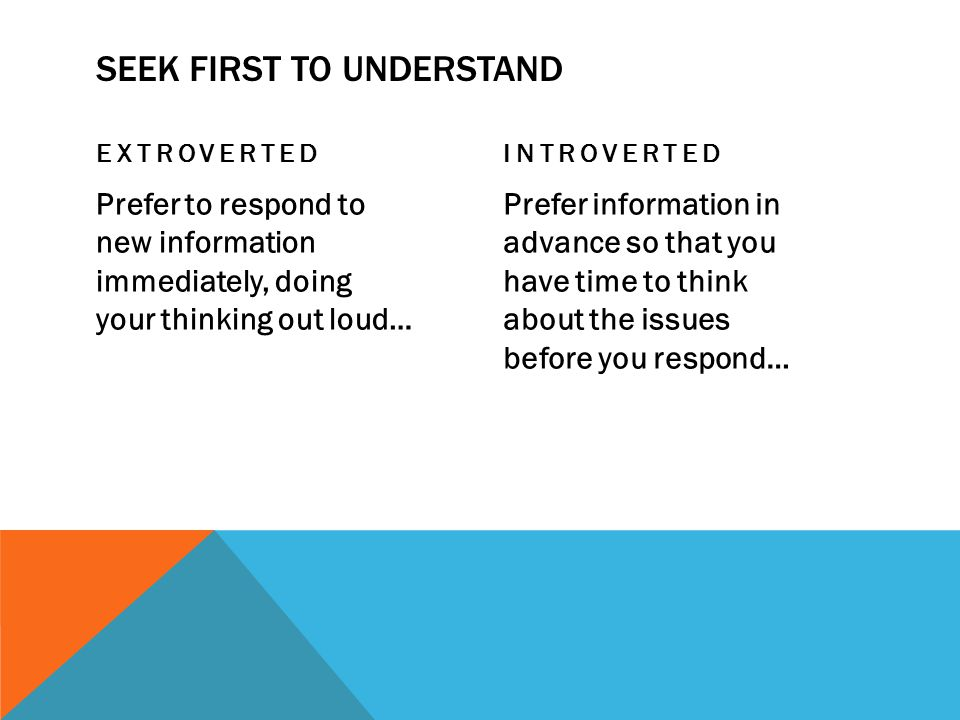 SEEK FIRST TO UNDERSTAND EXTROVERTED Prefer to respond to new information immediately, doing your thinking out loud… INTROVERTED Prefer information in advance so that you have time to think about the issues before you respond…
