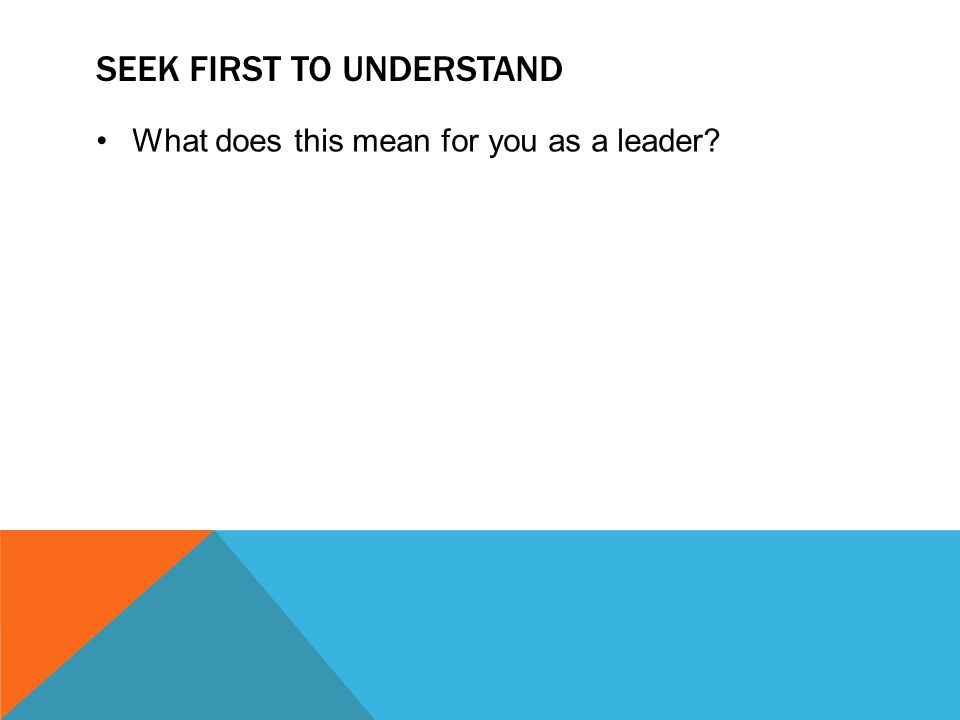 SEEK FIRST TO UNDERSTAND What does this mean for you as a leader