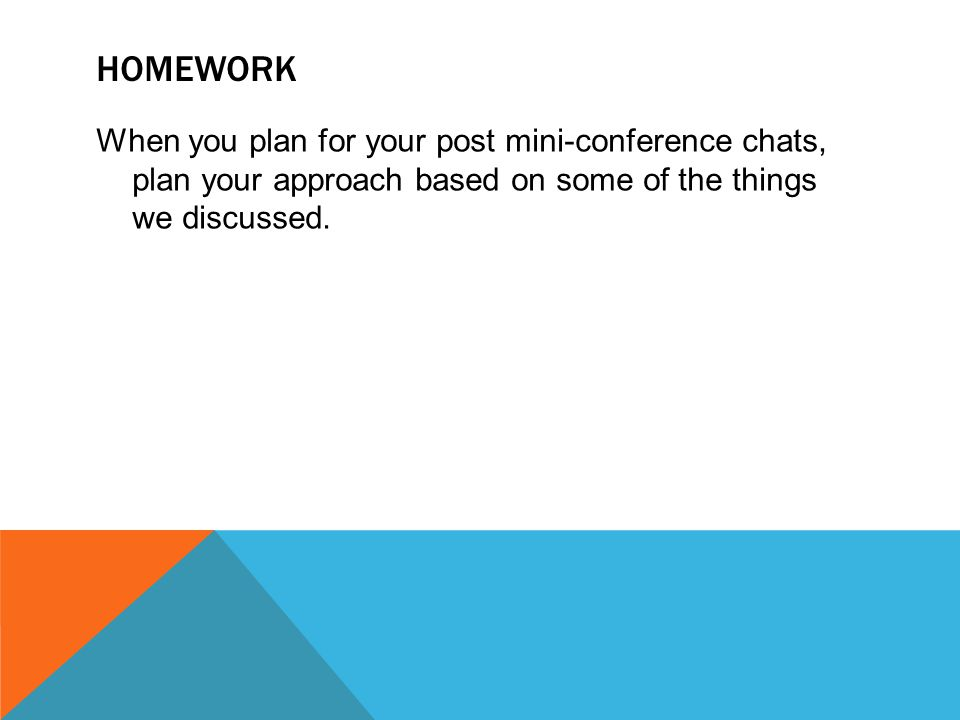 HOMEWORK When you plan for your post mini-conference chats, plan your approach based on some of the things we discussed.