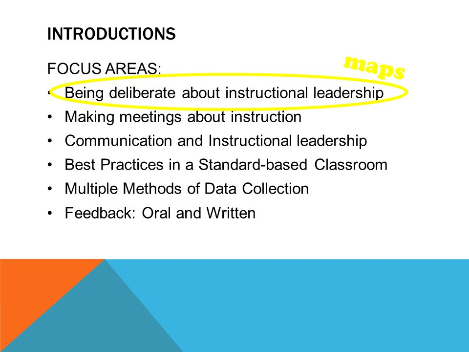 INTRODUCTIONS FOCUS AREAS: Being deliberate about instructional leadership Making meetings about instruction Communication and Instructional leadership Best Practices in a Standard-based Classroom Multiple Methods of Data Collection Feedback: Oral and Written