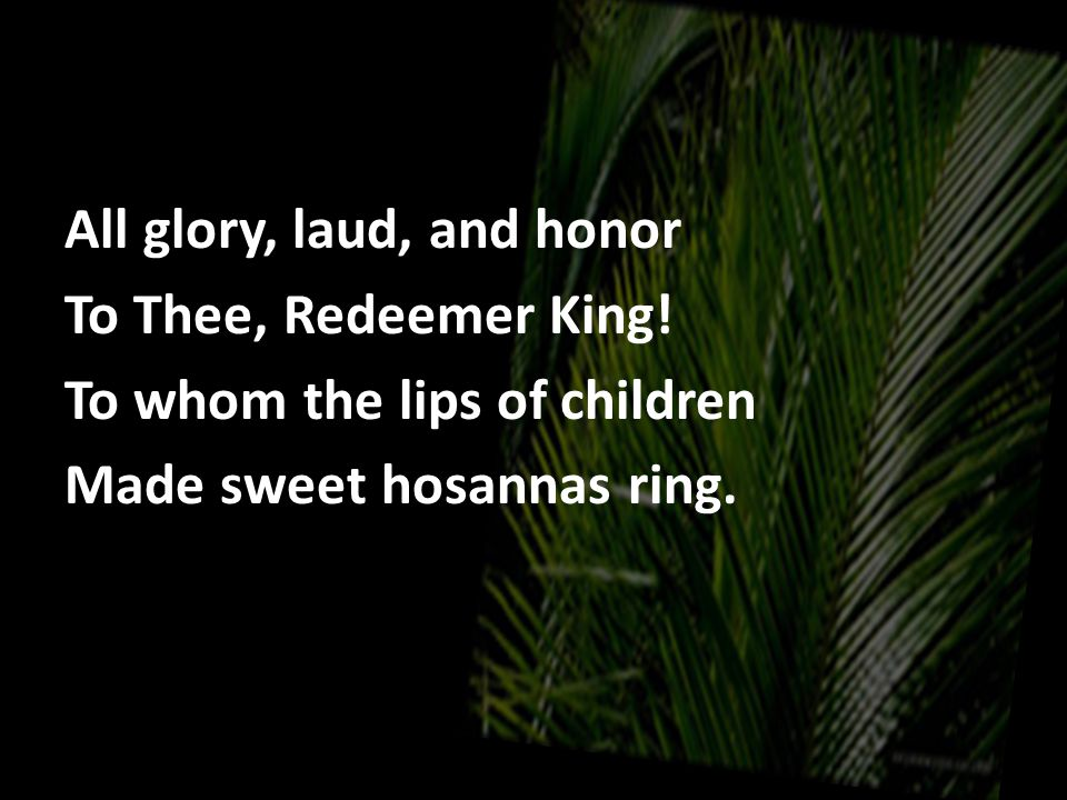 All glory, laud, and honor To Thee, Redeemer King.
