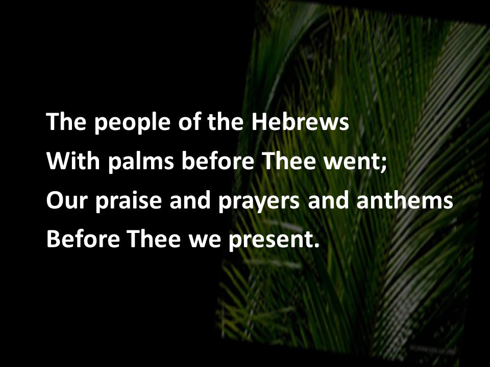 The people of the Hebrews With palms before Thee went; Our praise and prayers and anthems Before Thee we present.