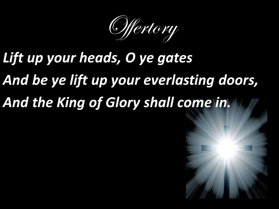 Offertory Lift up your heads, O ye gates And be ye lift up your everlasting doors, And the King of Glory shall come in.