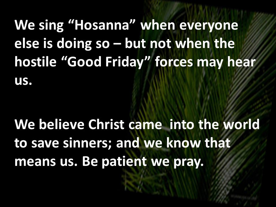 We sing Hosanna when everyone else is doing so – but not when the hostile Good Friday forces may hear us.