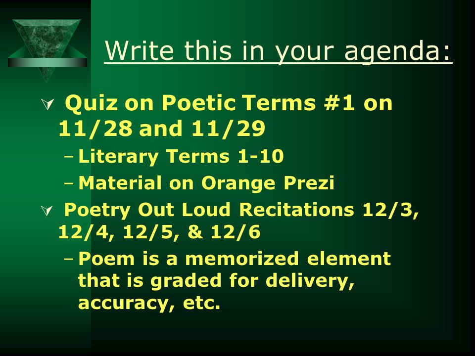 Write this in your agenda:  Quiz on Poetic Terms #1 on 11/28 and 11/29 –Literary Terms 1-10 –Material on Orange Prezi  Poetry Out Loud Recitations 12/3, 12/4, 12/5, & 12/6 –Poem is a memorized element that is graded for delivery, accuracy, etc.